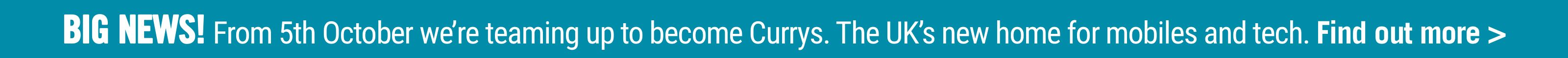 BIG NEWS! From 5th October we're teaming up to become Currys. The UK's new home for mobiles and tech. Find out more >